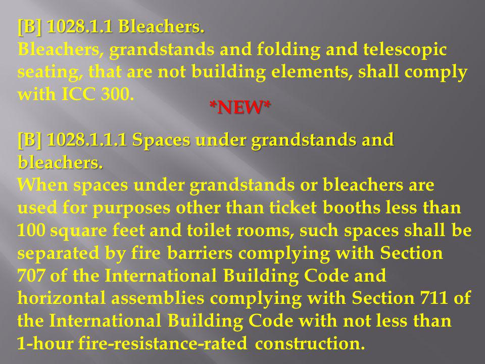 [B] 1028.1.1 Bleachers. Bleachers, grandstands and folding and telescopic seating, that are not building elements, shall comply with ICC 300.